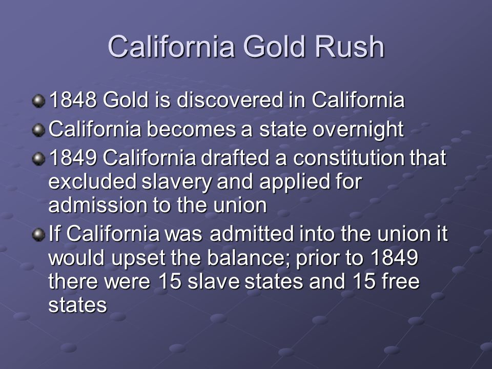 California Gold Rush 1848 Gold is discovered in California California becomes a state overnight 1849 California drafted a constitution that excluded slavery and applied for admission to the union If California was admitted into the union it would upset the balance; prior to 1849 there were 15 slave states and 15 free states