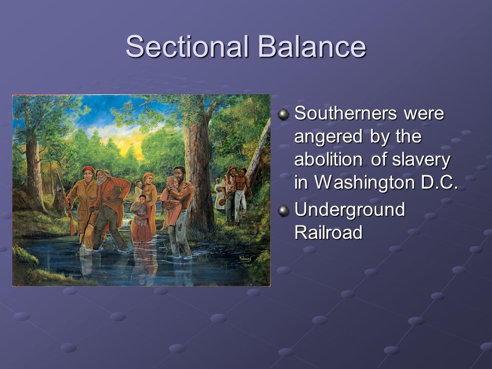 Sectional Balance Southerners were angered by the abolition of slavery in Washington D.C.