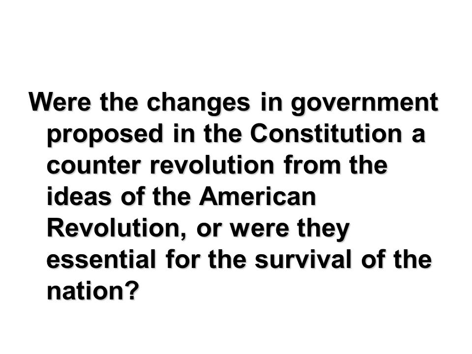 Were the changes in government proposed in the Constitution a counter revolution from the ideas of the American Revolution, or were they essential for the survival of the nation