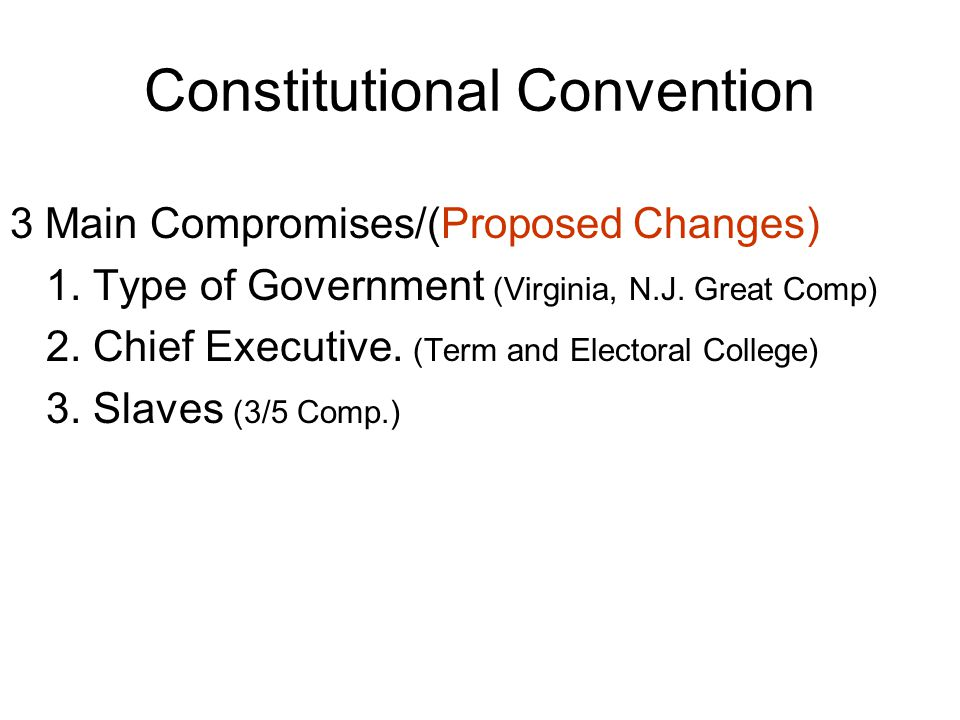 Constitutional Convention 3 Main Compromises/(Proposed Changes) 1.