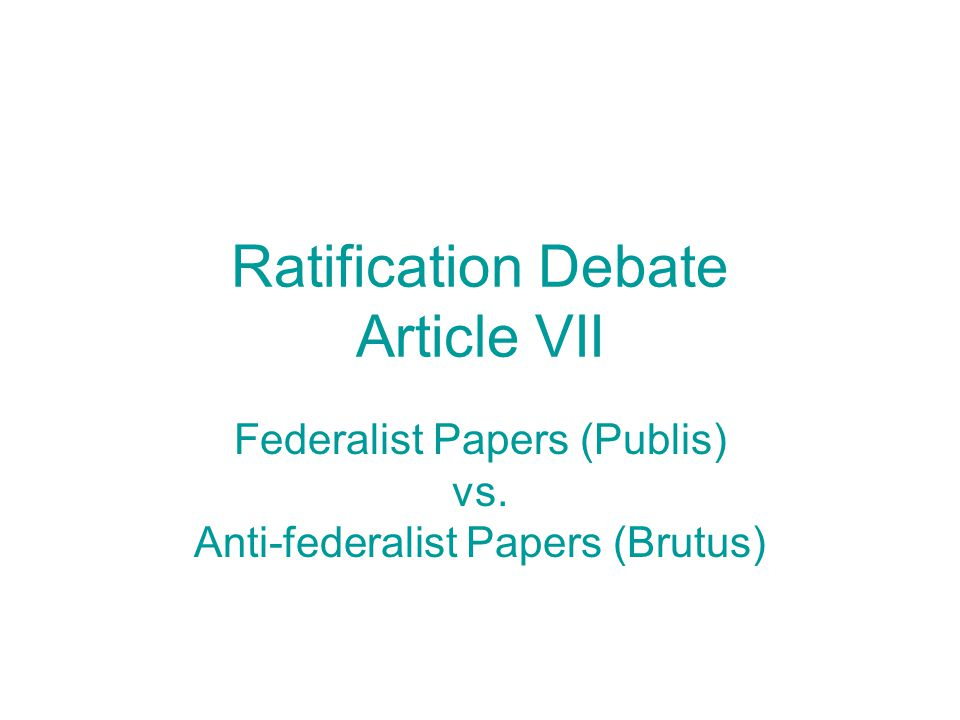 Ratification Debate Article VII Federalist Papers (Publis) vs. Anti-federalist Papers (Brutus)