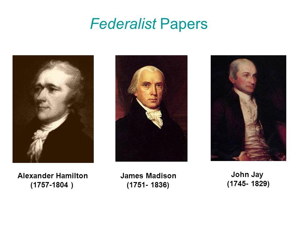 Federalist Papers Alexander Hamilton (1757-1804 ) James Madison (1751- 1836) John Jay (1745- 1829)