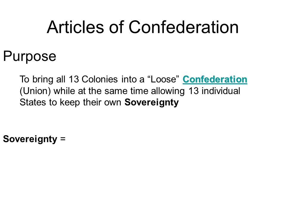 Purpose Confederation Confederation To bring all 13 Colonies into a Loose Confederation (Union) while at the same time allowing 13 individual States to keep their own SovereigntyConfederation Sovereignty = Articles of Confederation