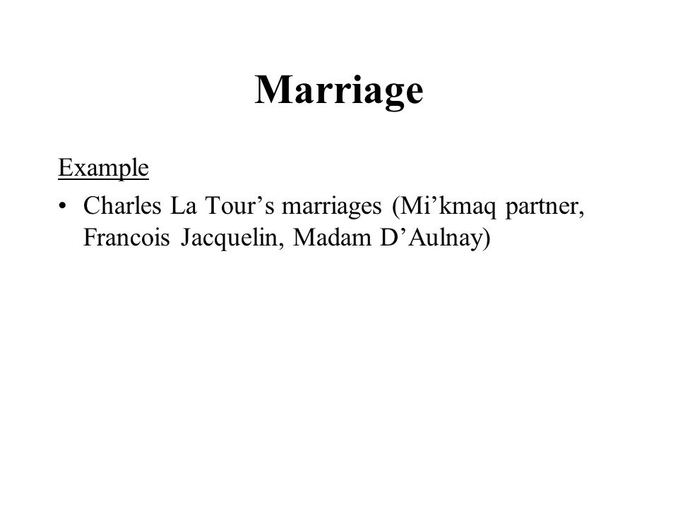 Marriage Example Charles La Tour's marriages (Mi'kmaq partner, Francois Jacquelin, Madam D'Aulnay)