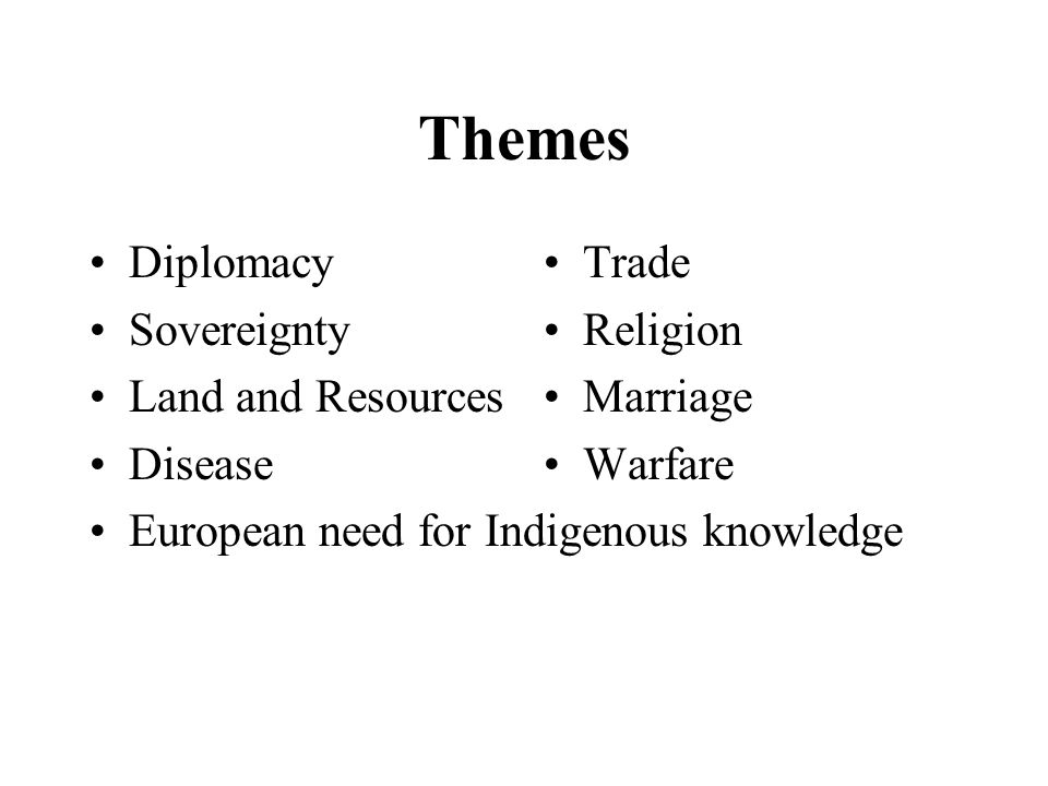 Themes Diplomacy Sovereignty Land and Resources Disease European need for Indigenous knowledge Trade Religion Marriage Warfare
