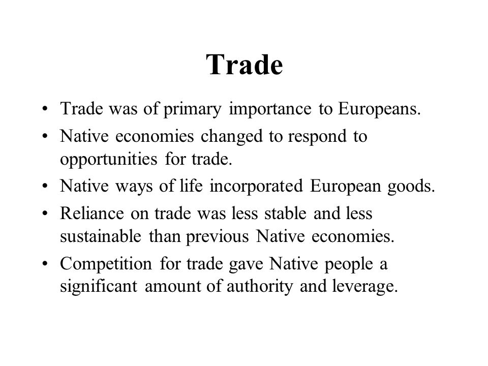 Trade Trade was of primary importance to Europeans. Native economies changed to respond to opportunities for trade. Native ways of life incorporated E
