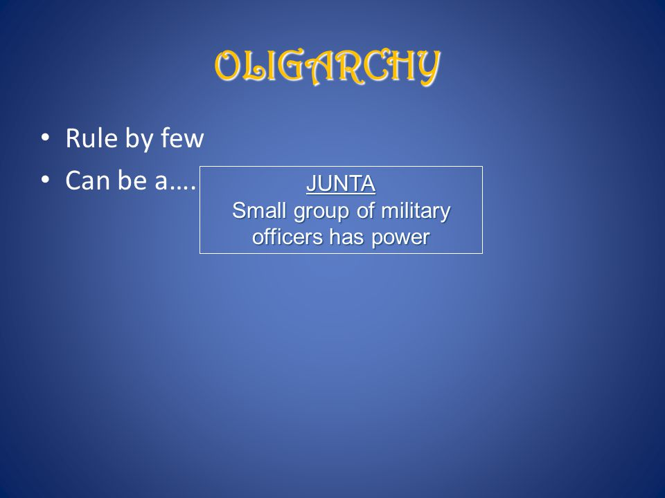Rule by few Can be a…. OLIGARCHY JUNTA Small group of military officers has power