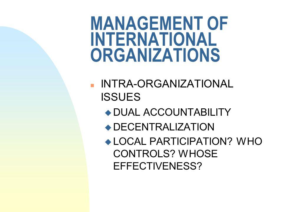 MANAGEMENT OF INTERNATIONAL ORGANIZATIONS n INTRA-ORGANIZATIONAL ISSUES u DUAL ACCOUNTABILITY u DECENTRALIZATION u LOCAL PARTICIPATION? WHO CONTROLS?