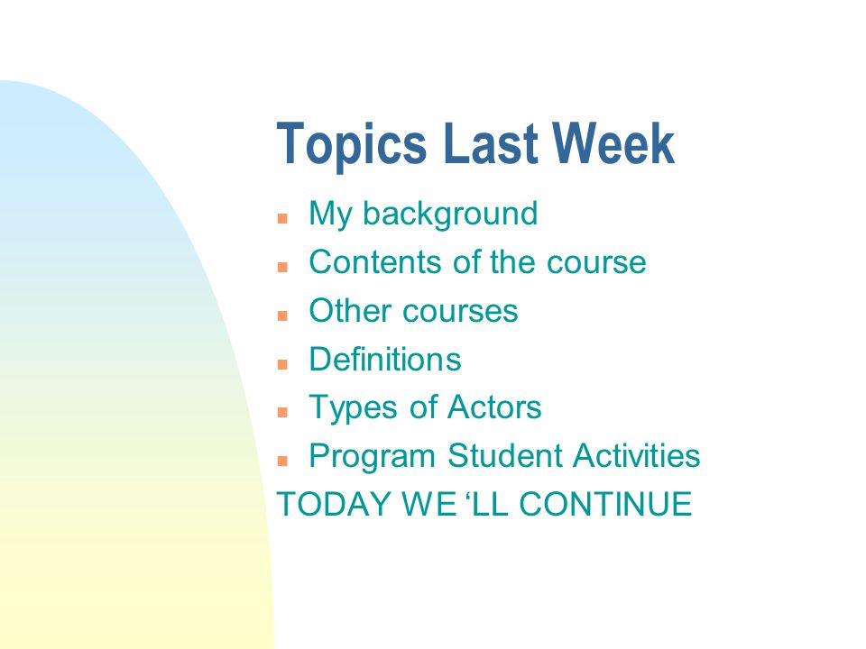 Topics Last Week n My background n Contents of the course n Other courses n Definitions n Types of Actors n Program Student Activities TODAY WE 'LL CONTINUE