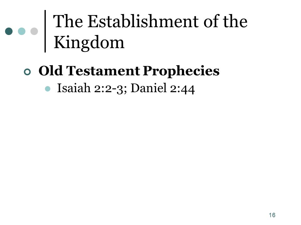 16 The Establishment of the Kingdom Old Testament Prophecies Isaiah 2:2-3; Daniel 2:44