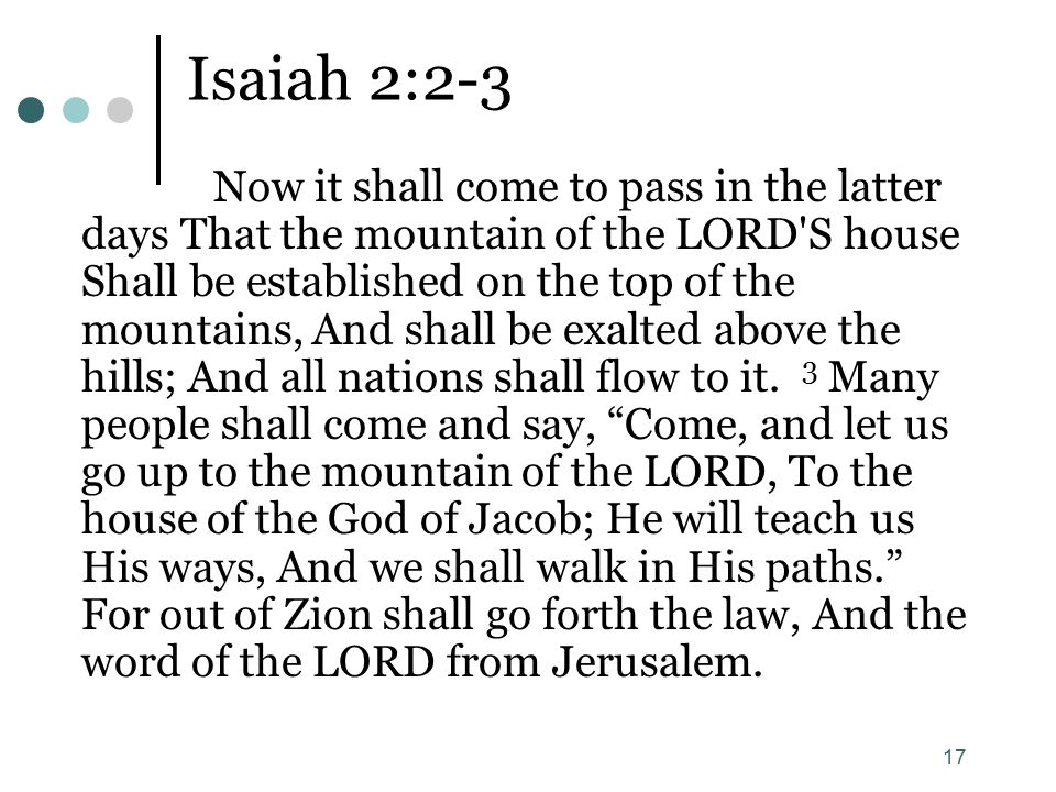 17 Isaiah 2:2-3 Now it shall come to pass in the latter days That the mountain of the LORD'S house Shall be established on the top of the mountains, A