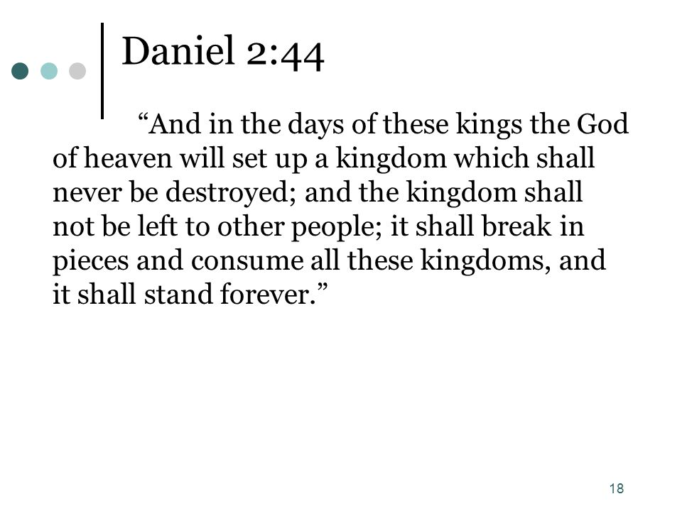 18 Daniel 2:44 And in the days of these kings the God of heaven will set up a kingdom which shall never be destroyed; and the kingdom shall not be left to other people; it shall break in pieces and consume all these kingdoms, and it shall stand forever.