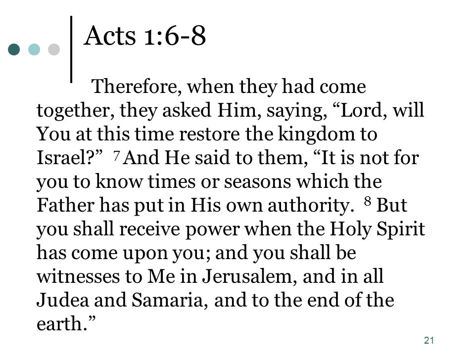 "21 Acts 1:6-8 Therefore, when they had come together, they asked Him, saying, ""Lord, will You at this time restore the kingdom to Israel?"" 7 And He sa"