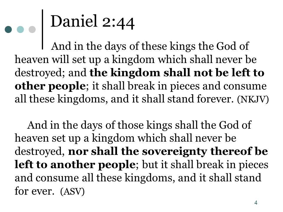 4 Daniel 2:44 And in the days of these kings the God of heaven will set up a kingdom which shall never be destroyed; and the kingdom shall not be left to other people; it shall break in pieces and consume all these kingdoms, and it shall stand forever.
