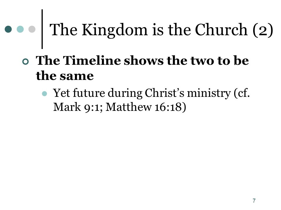 7 The Kingdom is the Church (2) The Timeline shows the two to be the same Yet future during Christ's ministry (cf. Mark 9:1; Matthew 16:18)