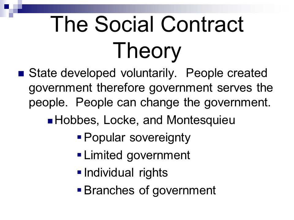The Social Contract Theory State developed voluntarily. People created government therefore government serves the people. People can change the govern