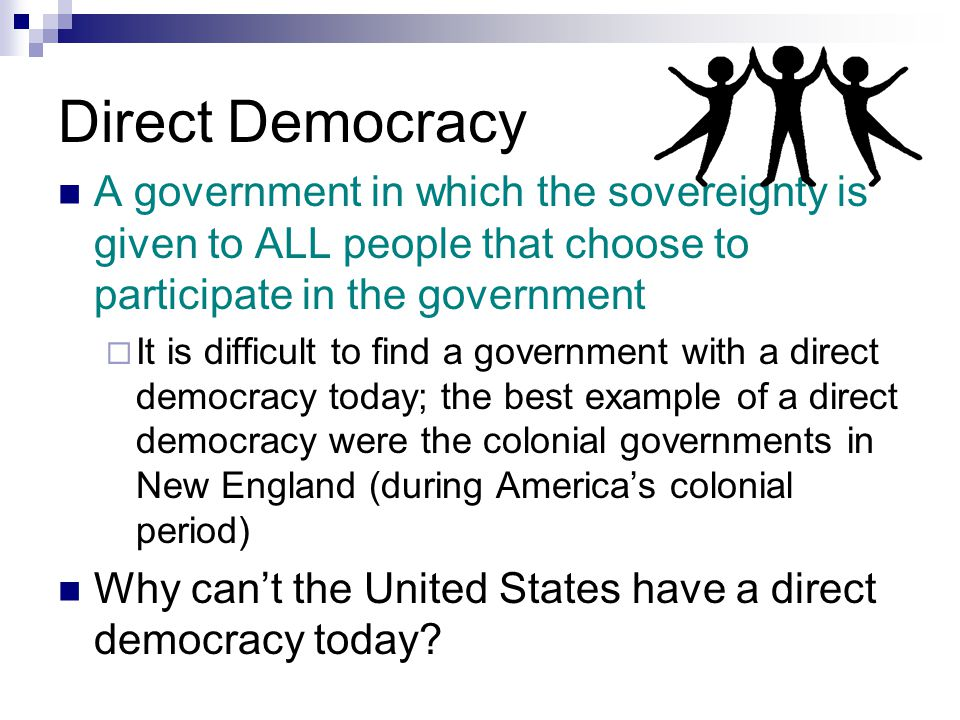 Direct Democracy A government in which the sovereignty is given to ALL people that choose to participate in the government  It is difficult to find a