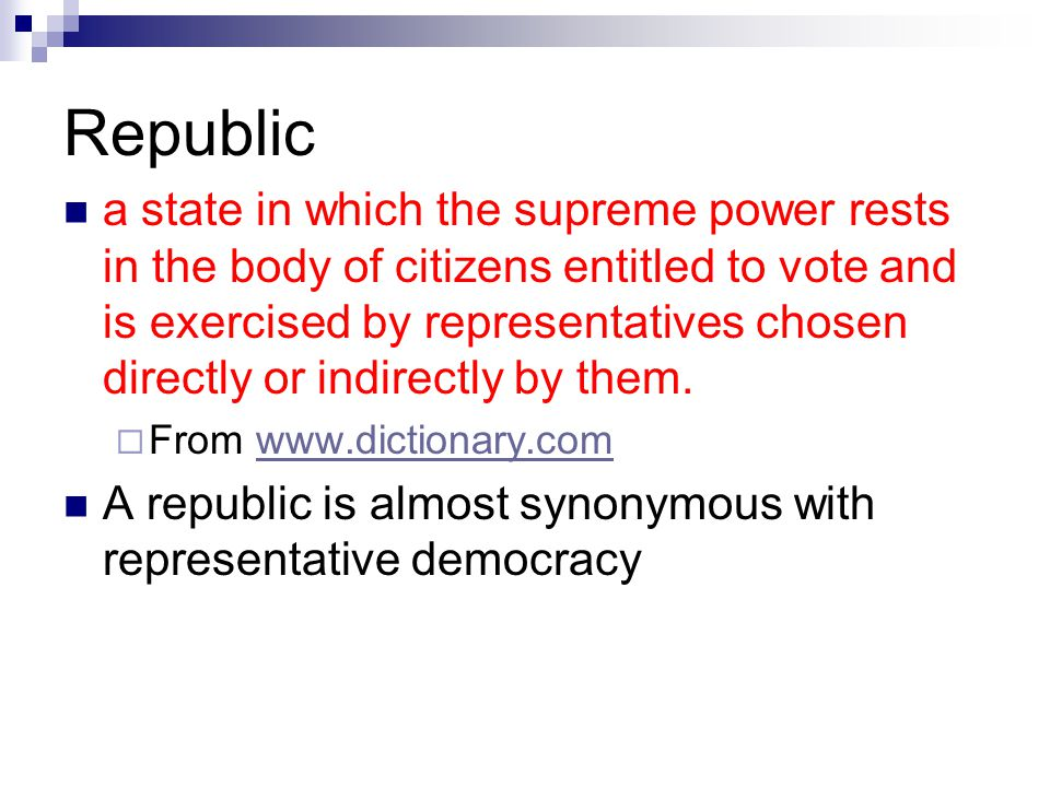 Republic a state in which the supreme power rests in the body of citizens entitled to vote and is exercised by representatives chosen directly or indi