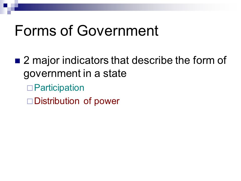 Forms of Government 2 major indicators that describe the form of government in a state  Participation  Distribution of power