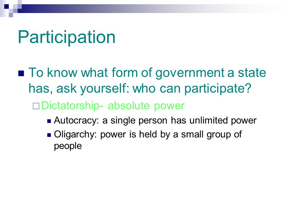 Participation To know what form of government a state has, ask yourself: who can participate?  Dictatorship- absolute power Autocracy: a single perso