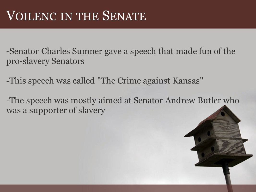 V OILENC IN THE S ENATE -Senator Charles Sumner gave a speech that made fun of the pro-slavery Senators -This speech was called The Crime against Kansas -The speech was mostly aimed at Senator Andrew Butler who was a supporter of slavery