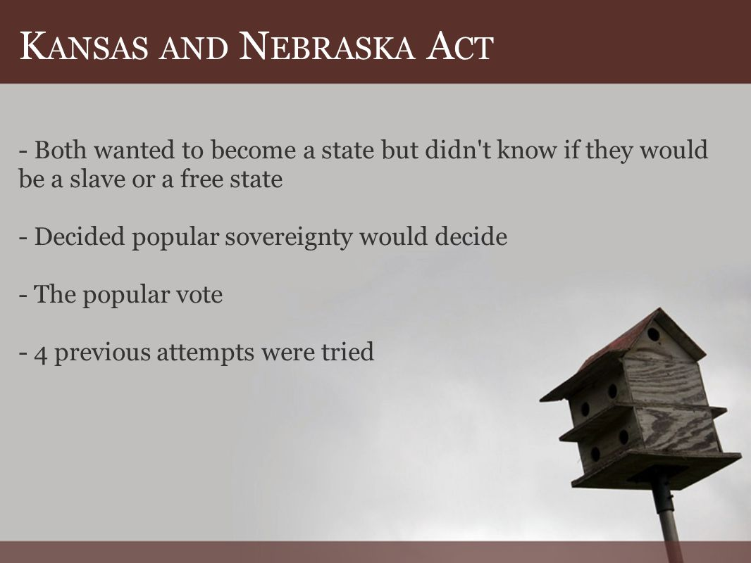 K ANSAS AND N EBRASKA A CT - Both wanted to become a state but didn t know if they would be a slave or a free state - Decided popular sovereignty would decide - The popular vote - 4 previous attempts were tried