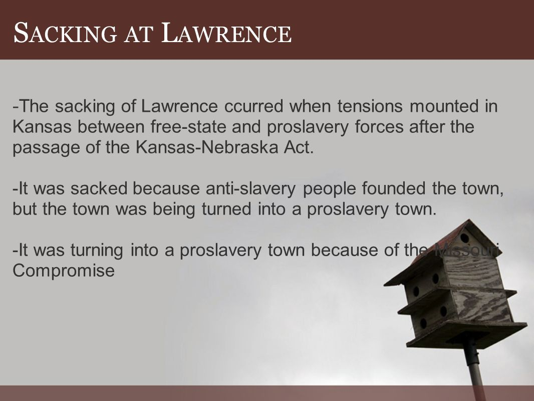 S ACKING AT L AWRENCE - The sacking of Lawrence ccurred when tensions mounted in Kansas between free-state and proslavery forces after the passage of the Kansas-Nebraska Act.
