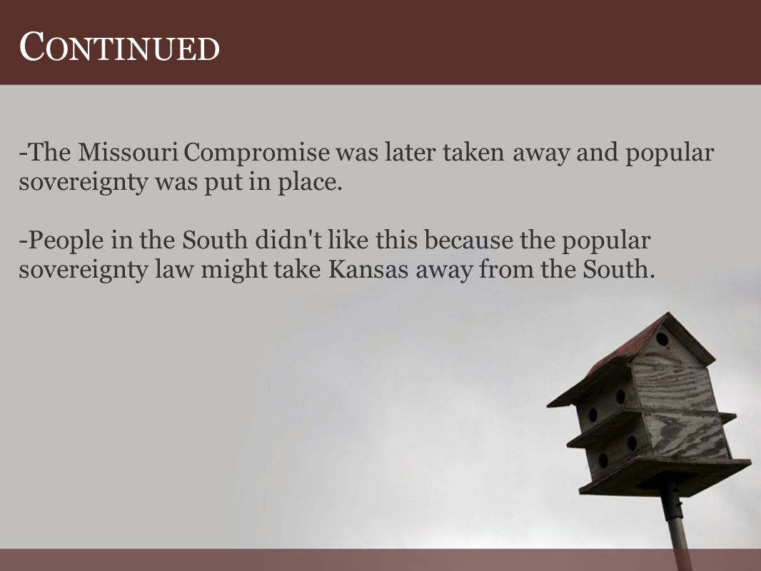 C ONTINUED -The Missouri Compromise was later taken away and popular sovereignty was put in place.