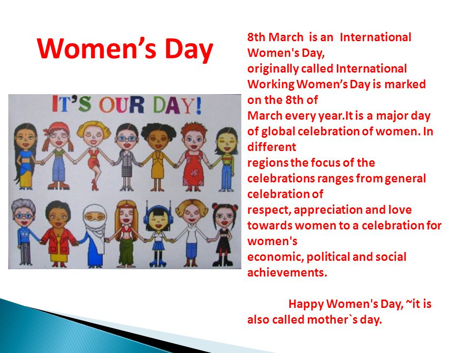 8th March is an International Women s Day, originally called International Working Women's Day is marked on the 8th of March every year.It is a major day of global celebration of women.