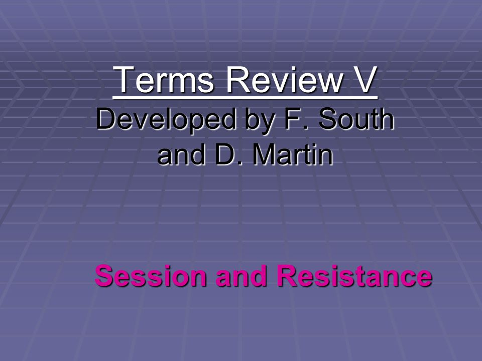 Terms Review V Developed by F. South and D. Martin Session and Resistance