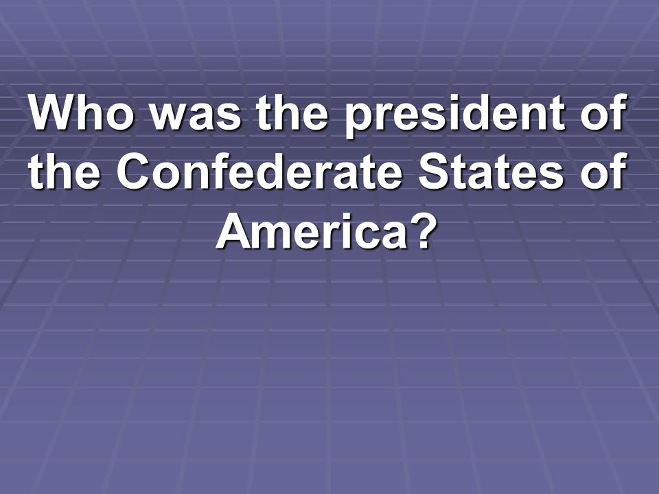 Who was the president of the Confederate States of America