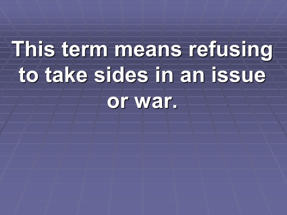 This term means refusing to take sides in an issue or war.