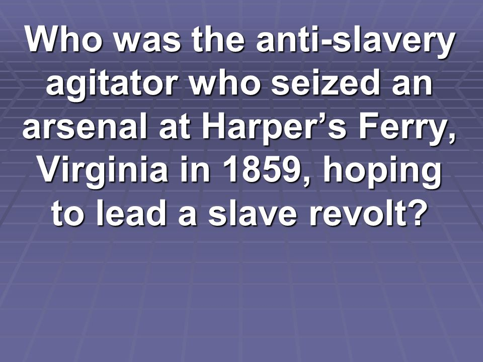 Who was the anti-slavery agitator who seized an arsenal at Harper's Ferry, Virginia in 1859, hoping to lead a slave revolt