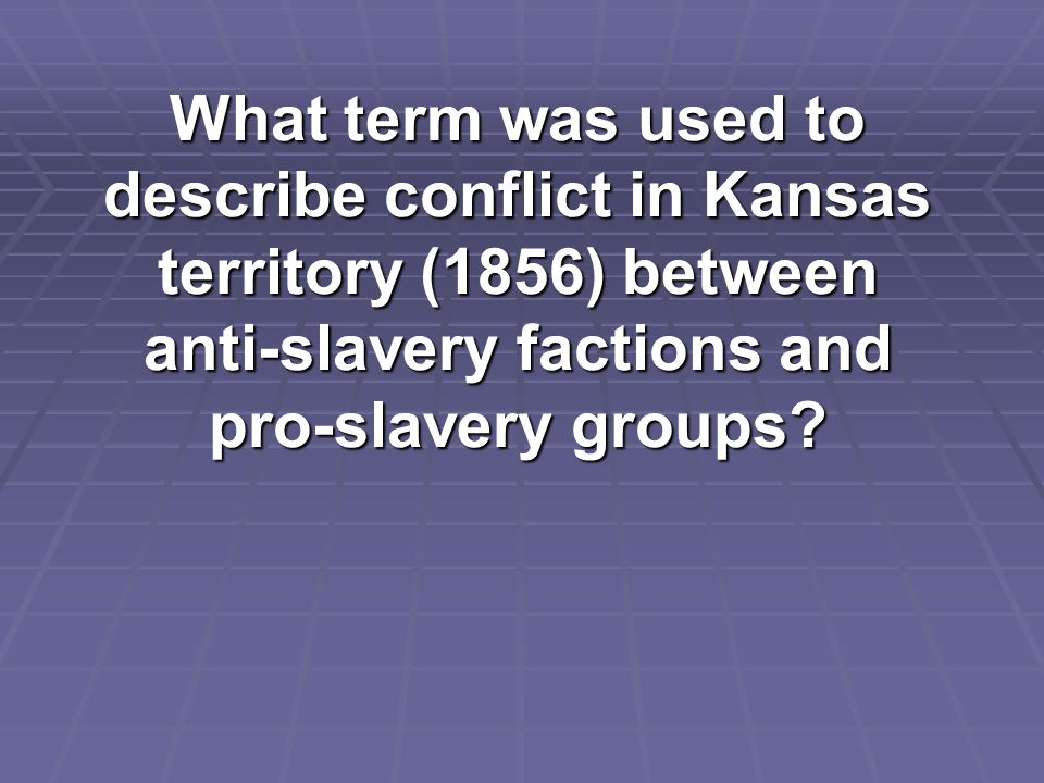 What term was used to describe conflict in Kansas territory (1856) between anti-slavery factions and pro-slavery groups