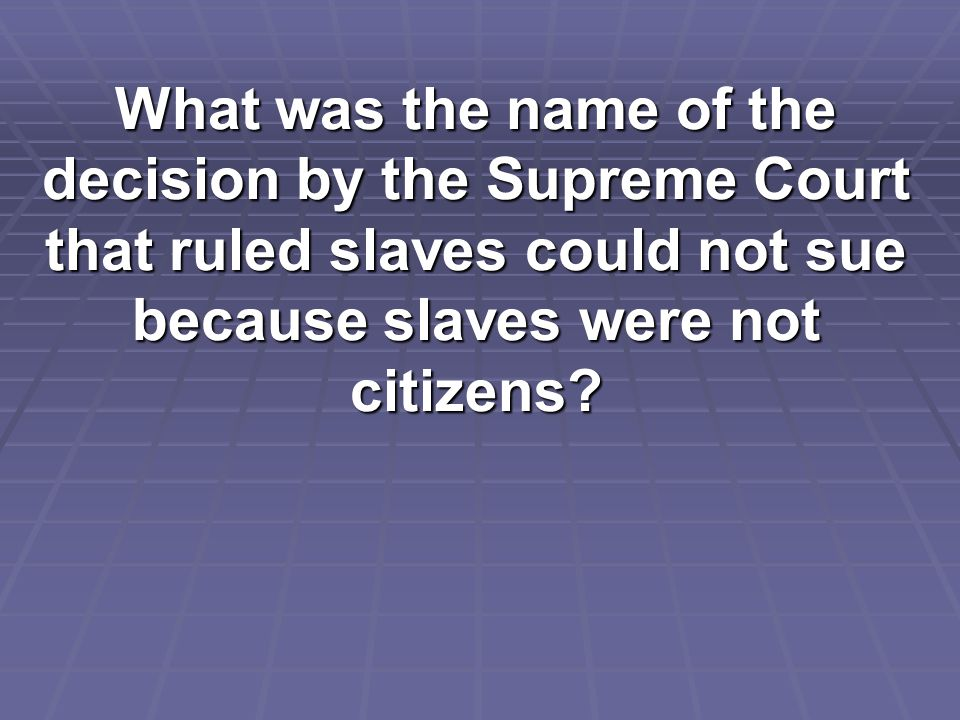 What was the name of the decision by the Supreme Court that ruled slaves could not sue because slaves were not citizens