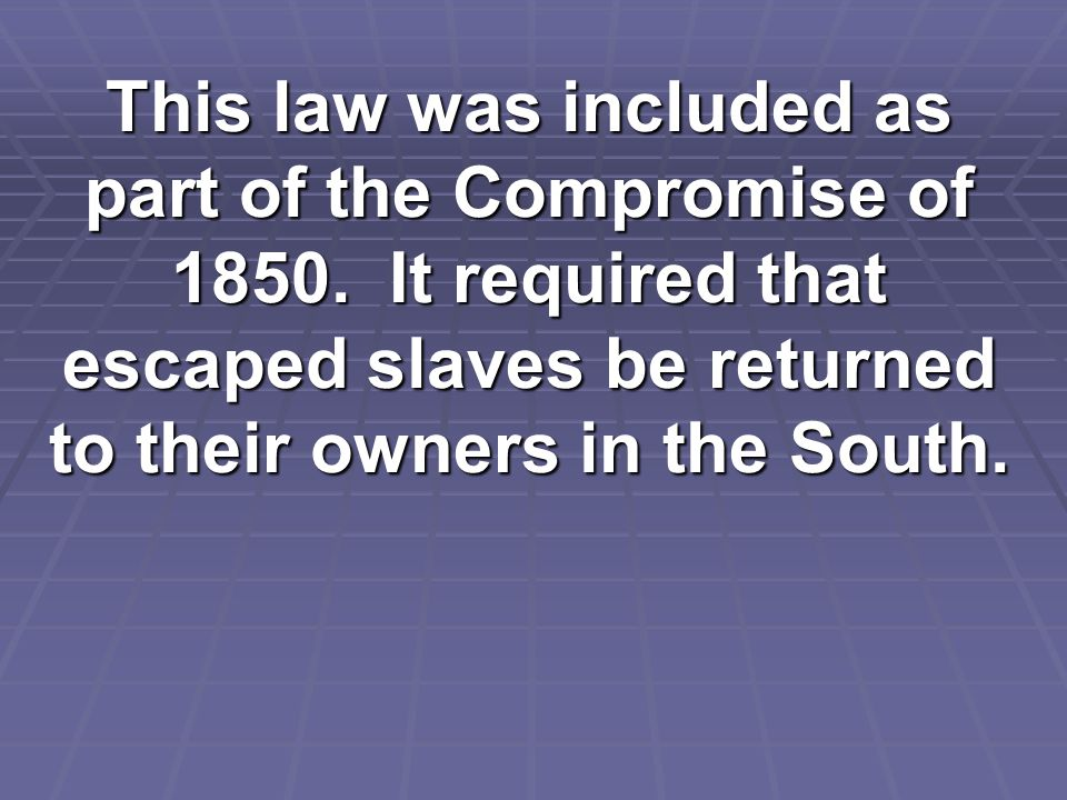 This law was included as part of the Compromise of 1850.