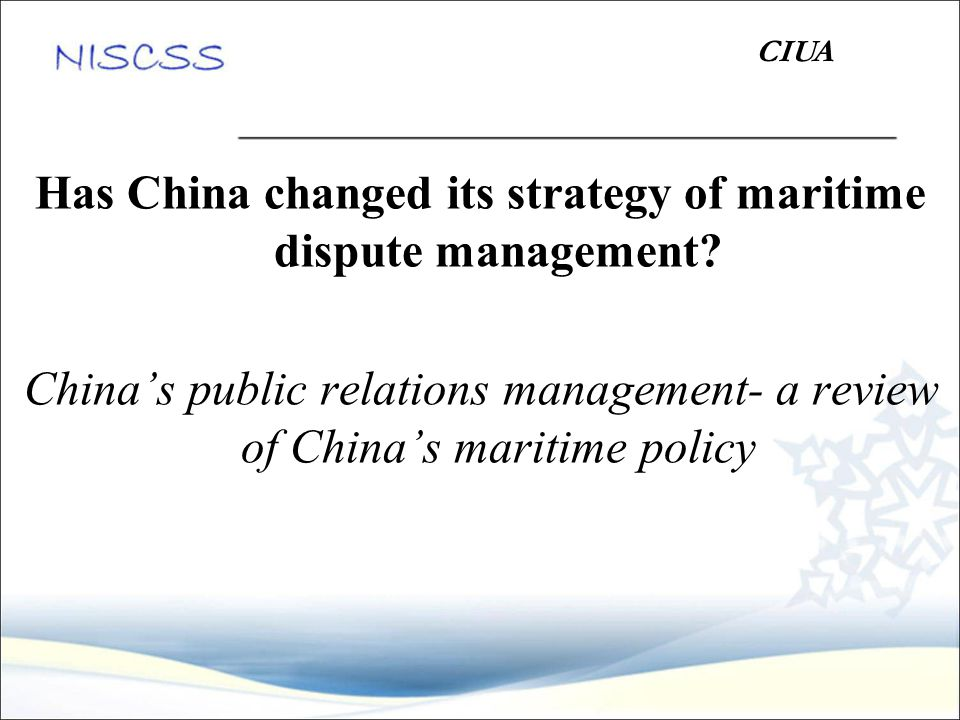 Has China changed its strategy of maritime dispute management? China's public relations management- a review of China's maritime policy CIUA