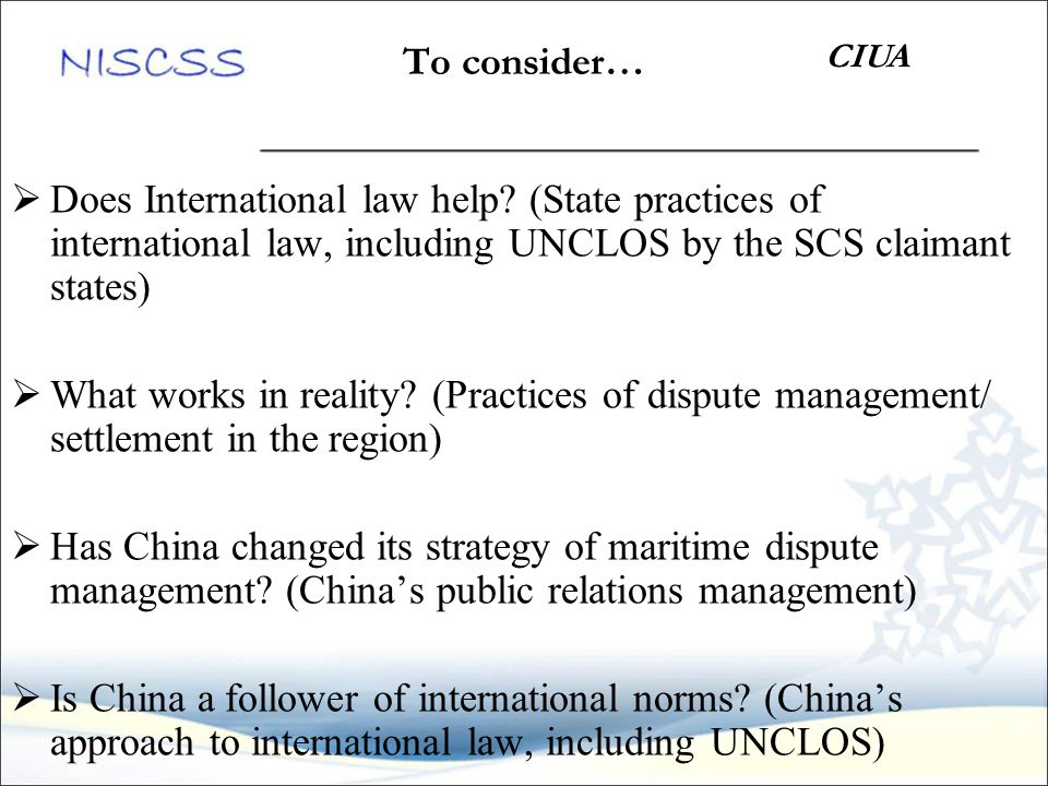 To consider…  Does International law help? (State practices of international law, including UNCLOS by the SCS claimant states)  What works in realit