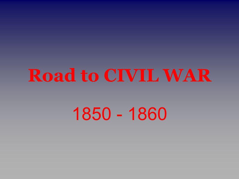 Road to CIVIL WAR 1850 - 1860
