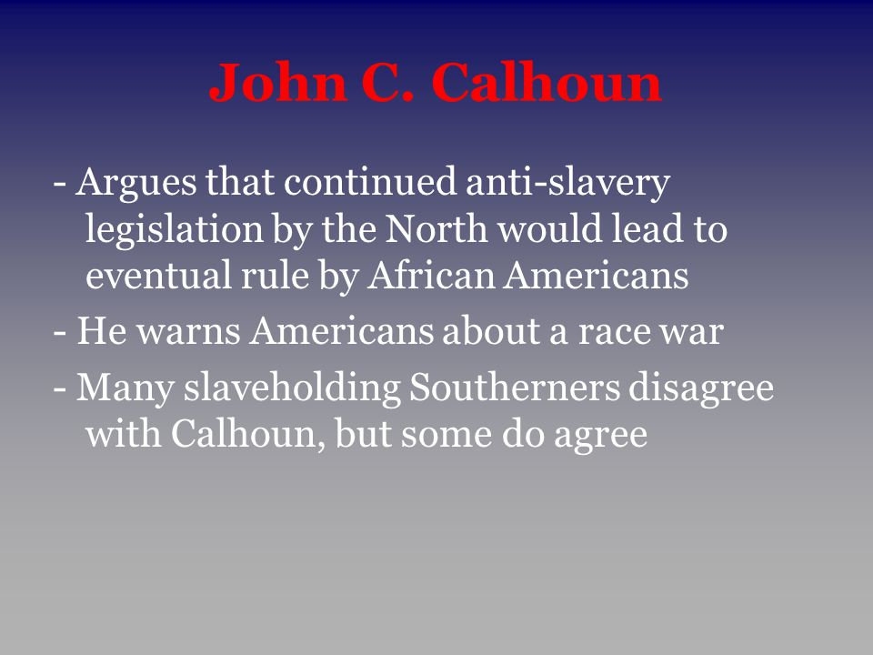 John C. Calhoun - Argues that continued anti-slavery legislation by the North would lead to eventual rule by African Americans - He warns Americans ab