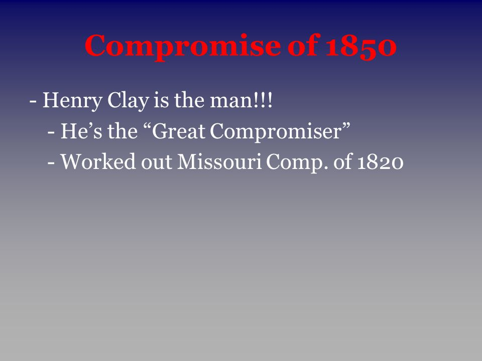 """Compromise of 1850 - Henry Clay is the man!!! - He's the """"Great Compromiser"""" - Worked out Missouri Comp. of 1820"""