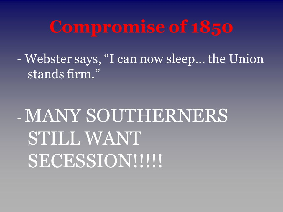 """Compromise of 1850 - Webster says, """"I can now sleep… the Union stands firm."""" - MANY SOUTHERNERS STILL WANT SECESSION!!!!!"""