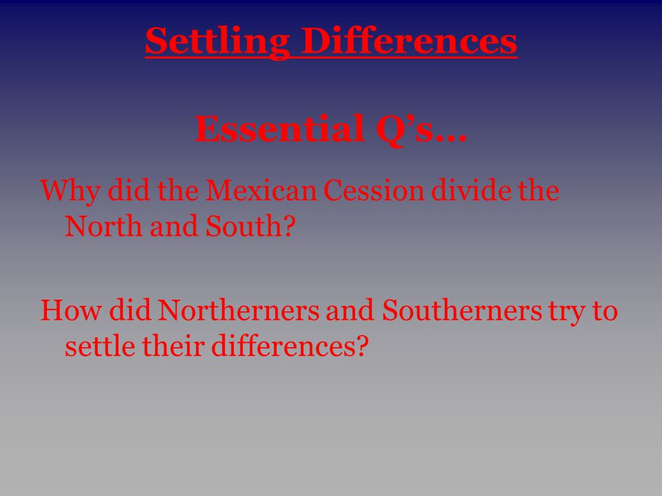 Settling Differences Essential Q's… Why did the Mexican Cession divide the North and South? How did Northerners and Southerners try to settle their di