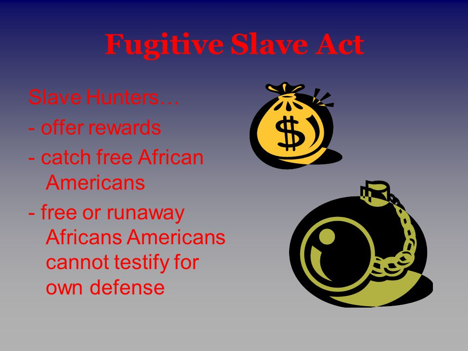 Fugitive Slave Act Slave Hunters… - offer rewards - catch free African Americans - free or runaway Africans Americans cannot testify for own defense