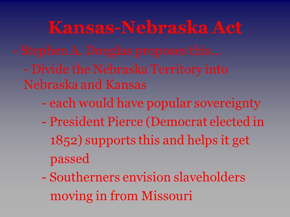 Kansas-Nebraska Act - Stephen A. Douglas proposes this… - Divide the Nebraska Territory into Nebraska and Kansas - each would have popular sovereignty