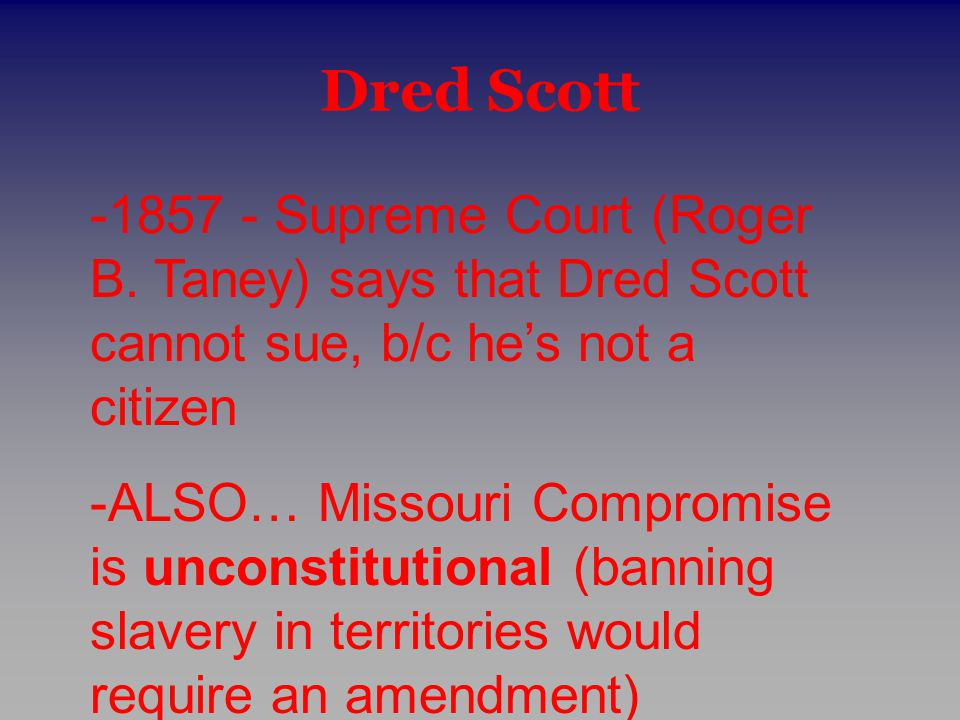 Dred Scott -1857 - Supreme Court (Roger B. Taney) says that Dred Scott cannot sue, b/c he's not a citizen -ALSO… Missouri Compromise is unconstitution