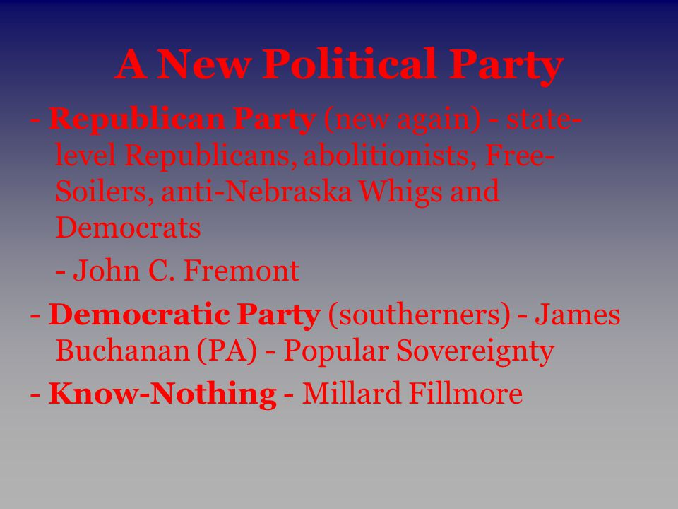 A New Political Party - Republican Party (new again) - state- level Republicans, abolitionists, Free- Soilers, anti-Nebraska Whigs and Democrats - Joh