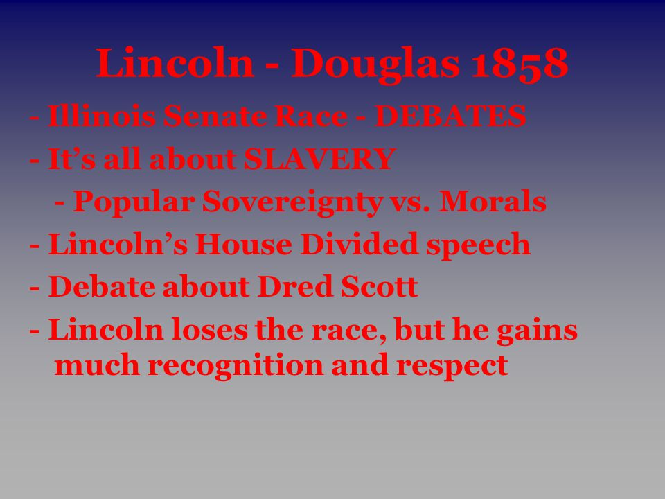 Lincoln - Douglas 1858 - Illinois Senate Race - DEBATES - It's all about SLAVERY - Popular Sovereignty vs. Morals - Lincoln's House Divided speech - D