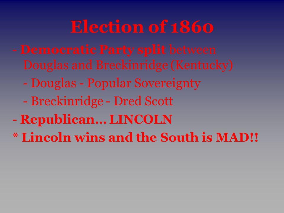 Election of 1860 - Democratic Party split between Douglas and Breckinridge (Kentucky) - Douglas - Popular Sovereignty - Breckinridge - Dred Scott - Re