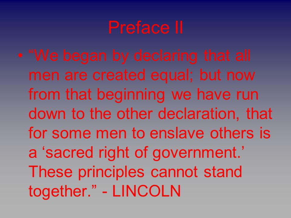 """Preface II """"We began by declaring that all men are created equal; but now from that beginning we have run down to the other declaration, that for some"""